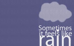 Sometimes it feels like rain