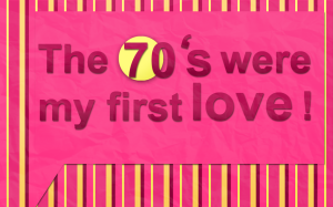 The 70's were my first love!